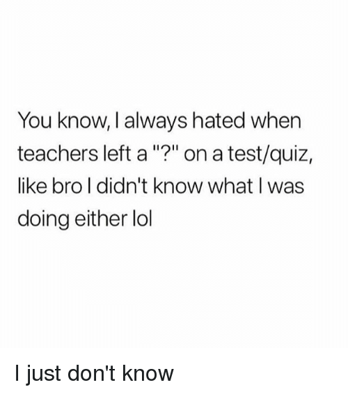 "Lol, Memes, and Quiz: You know, I always hated whern  teachers left a ""?"" on a test/quiz,  like bro l didn't know what I was  doing either lol  11211 I just don't know"