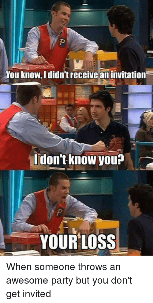 You Know I Didn't Receive an Invitation I Don't Know You ...