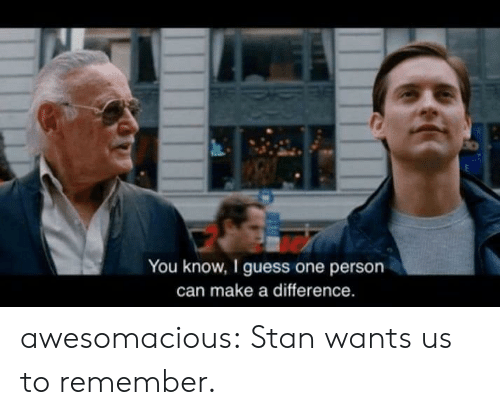 Stan, Tumblr, and Blog: You know, I guess one persorn  can make a difference. awesomacious:  Stan wants us to remember.