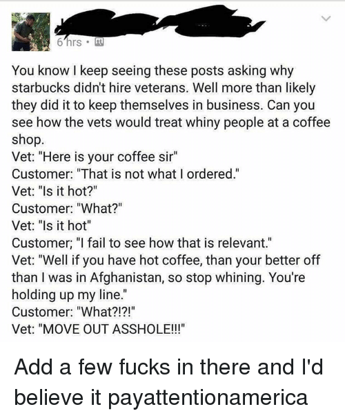 """Memes, Relevancy, and 🤖: You know I keep seeing these posts asking why  starbucks didn't hire veterans. Well more than likely  they did it to keep themselves in business. Can you  see how the vets would treat whiny people at a coffee  shop.  Vet: """"Here is your coffee sir""""  Customer: """"That is not what I ordered.""""  Vet: """"Is it hot?""""  Customer: """"What?""""  Vet: """"Is it hot""""  Customer. """"I fail to see how that is relevant.""""  Vet: """"Well if you have hot coffee, than your better off  than I was in Afghanistan, so stop whining. You're  holding up my line  Customer: """"What  Vet: """"MOVE OUT ASSHOLE!!! Add a few fucks in there and I'd believe it payattentionamerica"""