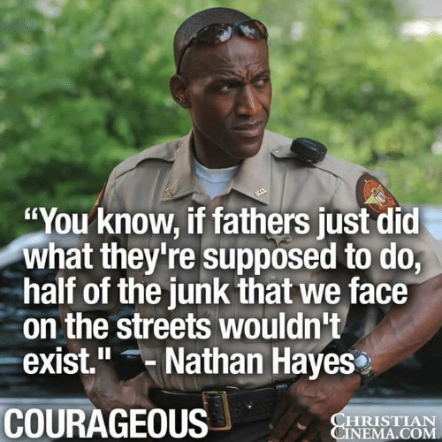 "Memes, Streets, and Courageous: ""You know, if fathers just did  what they're supposed to do,  half of the junk that we face  on the streets wouldn't  exist."" Nathan Hayes  COURAGEOUS  HRISTIAN  NEMA.COM"