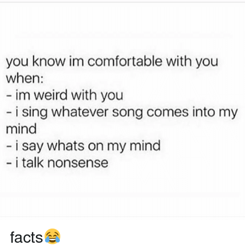 Comfortable, Facts, and Memes: you know im comfortable with you  when:  im weird with you  i sing whatever song comes into my  mind  i say whats on my mind  i talk nonsense facts😂