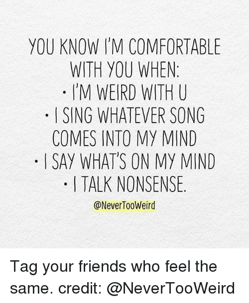 Comfortable, Friends, and Memes: YOU KNOW I'M COMFORTABLE  WITH YOU WHEN:  M WEIRD ITH U  ISING WHATEVER SONG  COMES INTO MY MIND  . I SAY WHATS ON MY MIND  I TALK NONSENSE.  @NeverTooWeird Tag your friends who feel the same. credit: @NeverTooWeird