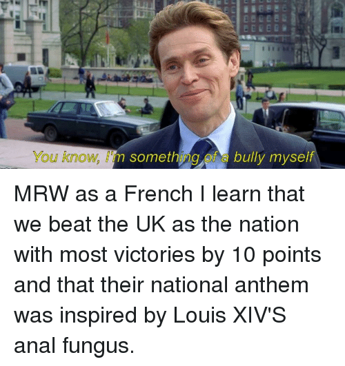 Mrw, National Anthem, and Anal: You know, I'm something of a bully myself