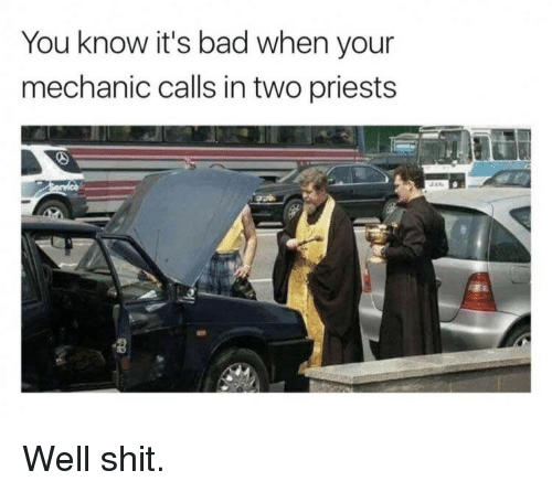 Bad, Shit, and Mechanic: You know it's bad when your  mechanic calls in two priests Well shit.