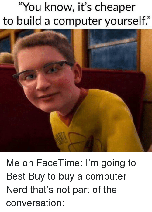 """Best Buy, Facetime, and Memes: """"You know, it's cheaper  to build a computer yourself."""" Me on FaceTime: I'm going to Best Buy to buy a computer Nerd that's not part of the conversation:"""