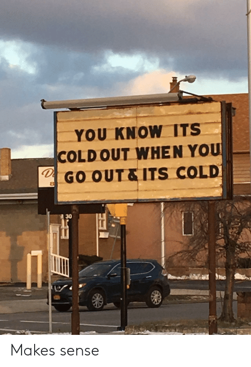 Cold, You, and When You: YOU KNOW ITS  COLD OUT WHEN YOU  GO OUT&ITS COLD  30 Makes sense