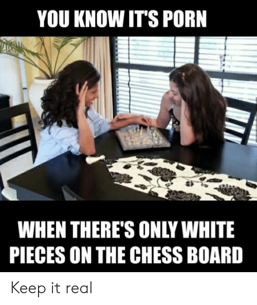 YOU KNOW ITS PORN WHEN THERE'S ONLY WHITE PIECES ON THE