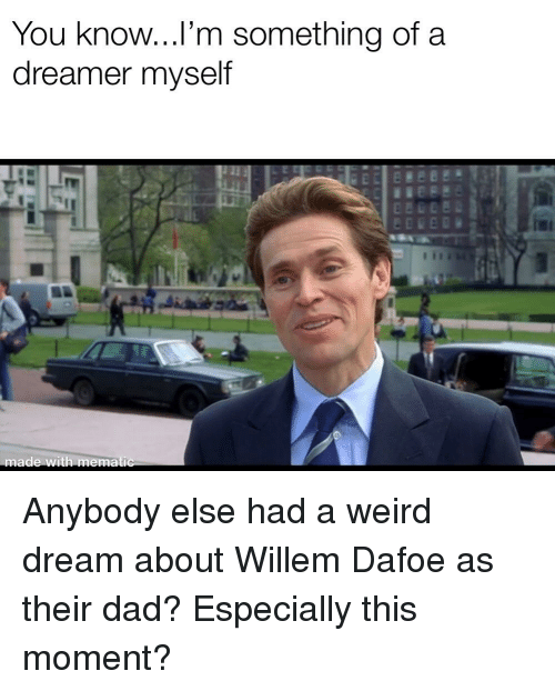 Dad, Weird, and Dream: You know...l'm something of a  dreamer myself  made with mematic