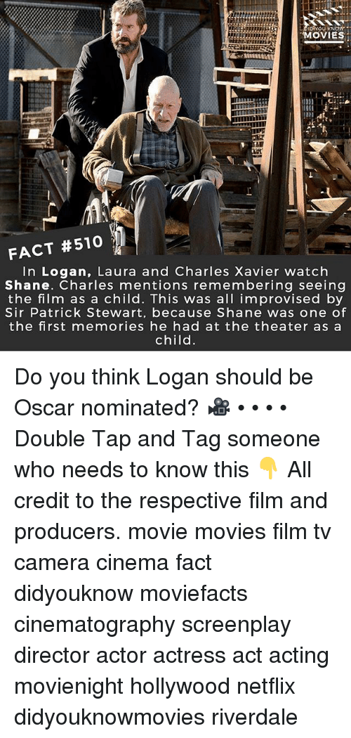 Memes, Movies, and Netflix: YOU KNOW  MOVIES  FACT #510  In Logan, Laura and Charles Xavier watch  Shane. Charles mentions remembering seeing  the film as a child. This was all improvised by  Sir Patrick Stewart, because Shane was one of  the first memories he had at the theater as a  child Do you think Logan should be Oscar nominated? 🎥 • • • • Double Tap and Tag someone who needs to know this 👇 All credit to the respective film and producers. movie movies film tv camera cinema fact didyouknow moviefacts cinematography screenplay director actor actress act acting movienight hollywood netflix didyouknowmovies riverdale