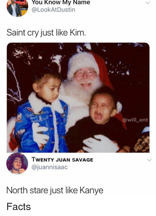 Facts, Kanye, and Memes: You Know My Name  @LookAtDustin  Saint cry just like Kinm  @will_ent  TWENTY JUAN SAVAGE  @juannisaad  North stare just like Kanye Facts