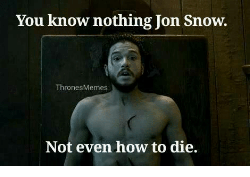 you know nothing jon snow thrones memes not even how 8161934 you know nothing jon snow thrones memes not even how to die meme