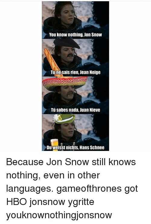 Game of Thrones, Hbo, and Jon Snow: You knoW nothing, Jon Snow  Tu ne sais rien, Jean Neige  Tu sabes nada, Juan Nieve  Dulweisst nichts, Hans Schnee Because Jon Snow still knows nothing, even in other languages. gameofthrones got HBO jonsnow ygritte youknownothingjonsnow