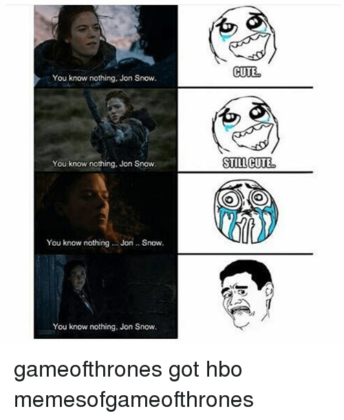 Cute, Game of Thrones, and Hbo: You know nothing, Jon Snow.  You know nothing, Jon Snow.  You know nothing Jon Snow.  You know nothing, Jon Snow.  CUTE  STILL CUTE gameofthrones got hbo memesofgameofthrones
