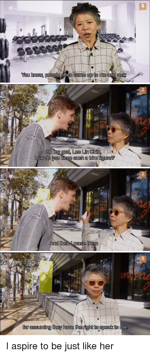 Relatable, Ask, and Mace: You know.  people Olten CO me upto me and  ask   Oh my god, Lee Lin Chin  AA  how do you keep such a trim figure?   And then mace them   for assuming they have the right to speak to I aspire to be just like her