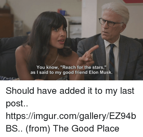 """Good, Imgur, and Stars: You know, """"Reach for the stars,""""  as I said to my good friend Elon Musk. Should have added it to my last post.. https://imgur.com/gallery/EZ94bBS..      (from) The Good Place"""
