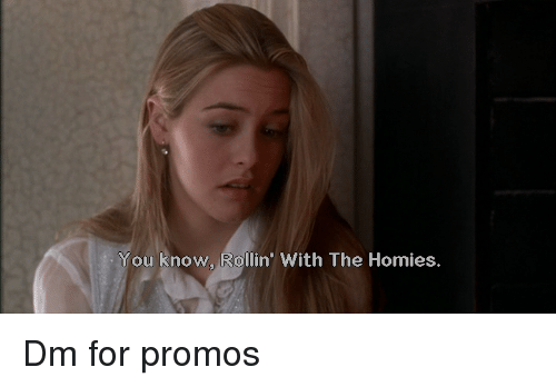 You, For, and Homies: You know, Rollin' With The Homies. Dm for promos