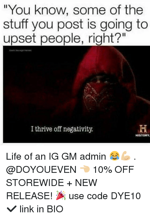 """Dank, Gym, and Life: """"You know, s  stuff you post is going to  upset people, right?""""  Dank Savage Memes  I thrive off negativity.  HISTORY Life of an IG GM admin 😂💪🏼 . @DOYOUEVEN 👈🏼 10% OFF STOREWIDE + NEW RELEASE! 🎉 use code DYE10 ✔️ link in BIO"""