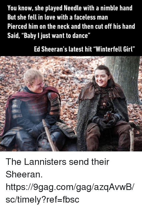 """9gag, Dank, and Love: You know, she played Needle with a nimble hand  But she fell in love with a faceless man  Pierced him on the neck and then cut off his hand  Said, """"Baby l just want to dance""""  Ed Sheeran's latest hit """"Winterfell Girl"""" The Lannisters send their Sheeran. https://9gag.com/gag/azqAvwB/sc/timely?ref=fbsc"""