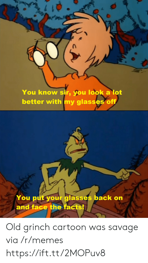 Facts, The Grinch, and Memes: You know sir, you look a lot  better with my glasses off  You put your glasses back on  and face the facts! Old grinch cartoon was savage via /r/memes https://ift.tt/2MOPuv8