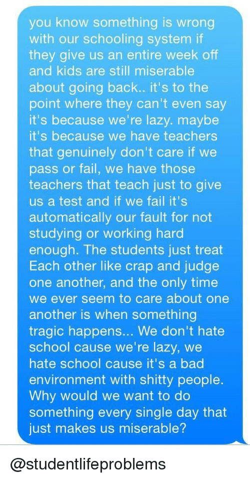 Bad, Fail, and Lazy: you know something is wrong  with our schooling system if  they give us an entire week off  and kids are still miserable  about going back.. it's to the  point where they can't even say  it's because we're lazy. maybe  it's because we have teachers  that genuinely don't care if we  pass or fail, we have those  teachers that teach just to give  us a test and if we fail it's  automatically our fault for not  studying or working hard  enough. The students just treat  Each other like crap and judge  one another, and the only time  we ever seem to care about one  another is when something  tragic happens... We don't hate  school cause we're lazy, we  hate school cause it's a bad  environment with shitty people  Why would we want to do  something every single day that  just makes us miserable? @studentlifeproblems