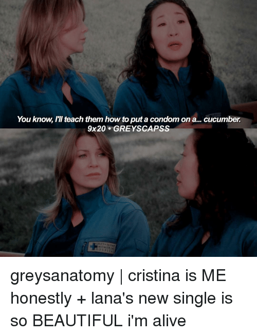Alive, Beautiful, and Condom: You know, teach them how toputa condom ona... cucumber  9x20 GRE YSCAPSS  MEMORIAl greysanatomy | cristina is ME honestly + lana's new single is so BEAUTIFUL i'm alive