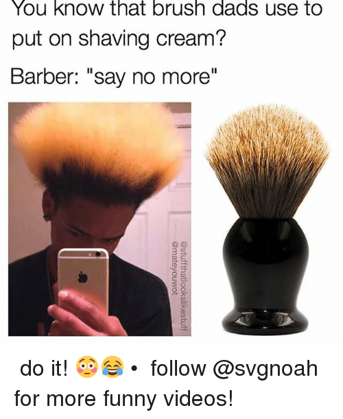 "Barber, Funny, and Memes: You know that brush dads use to  put on shaving cream?  Barber: ""say no more""  3  at ↠ do it!😳😂 • ↠ follow @svgnoah for more funny videos!"