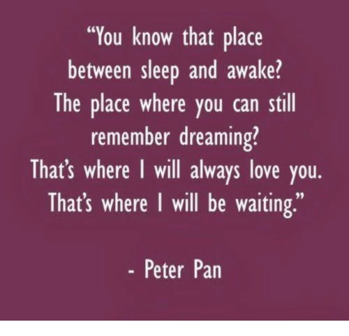 "Love, Peter Pan, and Sleep: ""You know that place  between sleep and awake?  The place where you can still  remember dreaming?  That's where I will always love you.  That's where I will be waiting,""  - Peter Pan"