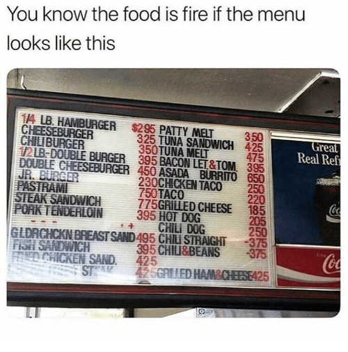 Fire, Food, and Fish: You know the food is fire if the menu  looks like this  11A LB. HAMBURGER $295 PATTY MET 350  325 TUNA SANDWICH 425  475  Great  Real Ref  CHILIBURGER  350TUNA MELT  12B-DOUBLE BURGER 395 BACON LET&TOM, 395  DOUBLE CHEESEBURGER 450 ASADA BURRITO 650  230CHICKEN TACO 250  220  PASTRAM  STEAK SANDWICH  POAK TENDERLOIN395 HOT DOG  750TACO  775GRILLED CHEESE 185  205  250  GLDRCHCKN BREASTSAND495 CHILU STRAIGHT-375  395 CHILI&BEANS 375  CHILI DOG  FISH SANDWICH  od  ECHICKEN SAND. 425