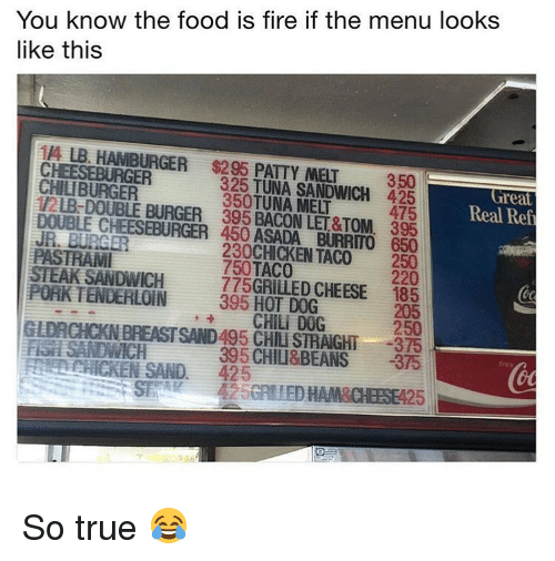 Fire, Food, and Memes: You know the food is fire if the menu looks  like this  114 LB. HAMBURGER $295 PATTY MELT  350  325 TUNA SANDWICH  350TUNA MELT  425  475  Great  Real Ref  CHILIBURGER  12LB-DOUBLE BURGER 395 BACON LET&TOM, 395  DOUBLE CHEESEBURGER 450 ASADA BURRITO 650  250  220  185  205  JR. BURGER  PASTRAM  STEAK SANDWICH  230CHICKEN TACO  750TACO  775GRILLED CHEESE  395 HOT DOG  PORK TENDERLOIN  → CHİLi D0G  250  GLDRCHCKN BREASTSAND495 CHILI STRAIGHT 375  FIH SANDWICH  395 CHILI&BEANS 375  Ency  CHICKEN SAND. 425  5GRIED HAM&CHEESE425 So true 😂