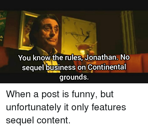 Funny, Business, and Content: You know the rules,Jonathan. No  sequel business on Continental  grounds.