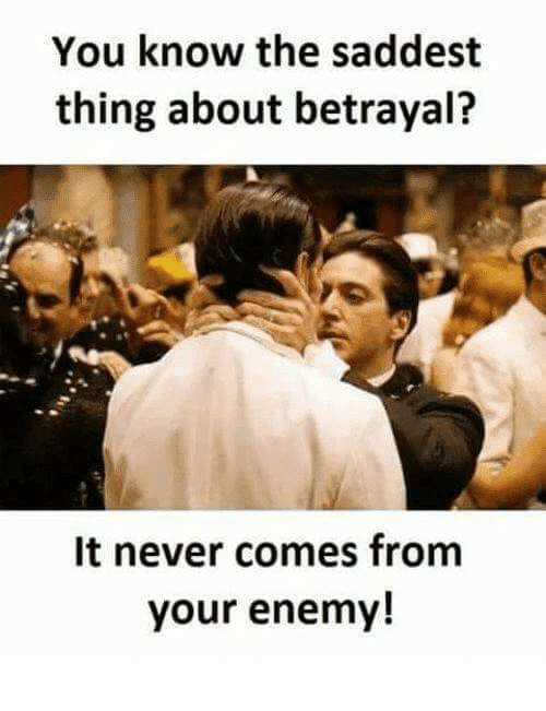 You Know The Saddest Thing About Betrayal It Never Comes From Your