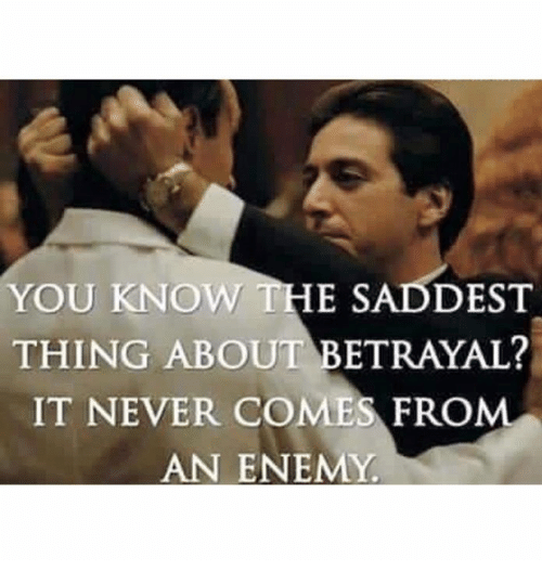 You Know The Saddest Thing About Betrayal It Never Comes From An
