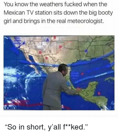 "Booty, Girl, and The Real: You know the weathers fucked when the  Mexican TV station sits down the big booty  girl and brings in the real meteorologist. ""So in short, y'all f**ked."""