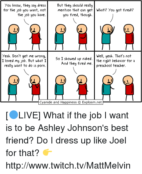 Best Friend, Memes, and Twitch: You know, they say dress  But they should really  for the job you want, not  mention that can get What!? You got fired!  the job you have  you fired, though.  Yeah. Don't get me wrong,  Well, yeah. That's not  I loved my job. But what I  So I showed up naked  the right behavior for a  And they fired me.  preschool teacher  really want to do is porn  Cyanide and Happiness Explosm.net [🔵LIVE] What if the job I want is to be Ashley Johnson's best friend? Do I dress up like Joel for that?  👉 http://www.twitch.tv/MattMelvin