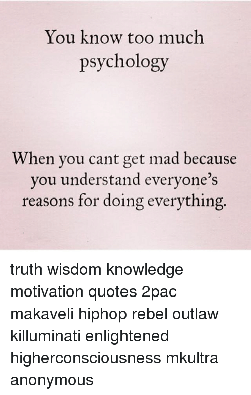 Memes, 🤖, and 2pac: You know too much  psychology  When you cant get mad because  you understand everyone's  reasons for doing everything truth wisdom knowledge motivation quotes 2pac makaveli hiphop rebel outlaw killuminati enlightened higherconsciousness mkultra anonymous