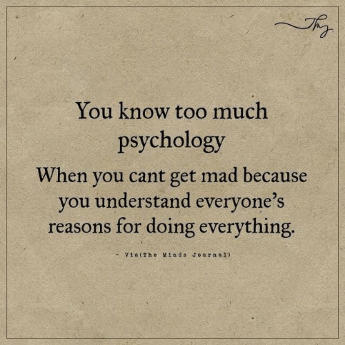 Too Much, Psychology, and Mad: You know too much  psychology  When you cant get mad because  you understand everyone's  reasons for doing everything  -Via(The Minds Journal)