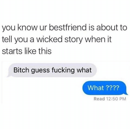 Bitch, Fucking, and Memes: you know ur bestfriend is about to  tell you a wicked story when it  starts like this  Bitch guess fucking what  What ????  Read 12:50 PM