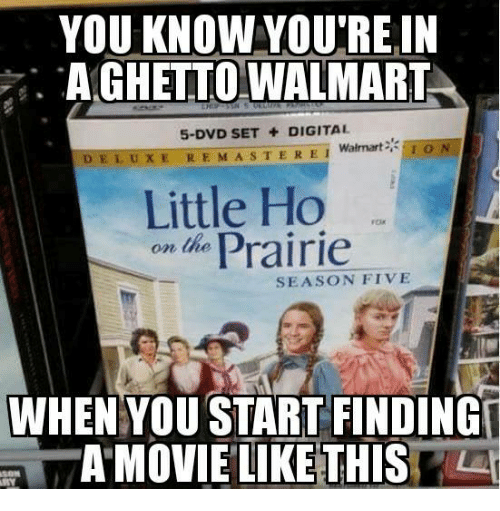 Memes, Walmart, and 🤖: YOU KNOW VOU'REIN  . AGHETTO WALMART  5-DVD SET DIGITAL  ION  DELUXE REMAS TERE! Walmart  Little Ho  o Prairie  SEASON FIVE  WHENYOU START FINDING  AMOVIELIKE THIS