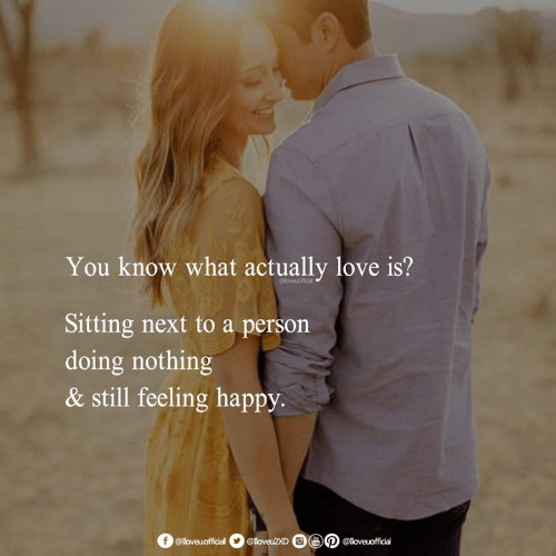 Love, Memes, and Happy: You know what actually love is?  Sitting next to a person  doing nothing  & still feeling happy.  @loveuofficial @loveu2XD  e  כ @love oficial