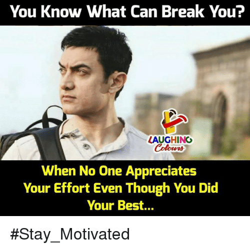Best, Break, and Indianpeoplefacebook: You Know What Can Break You?  LAUGHING  When No One Appreciates  Your Effort Even Though You Did  Your Best... #Stay_Motivated
