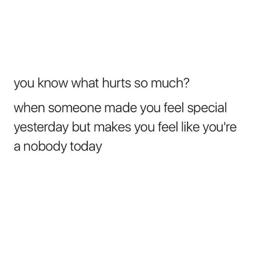 Relationships, Today, and Yesterday: you know what hurts so much?  when someone made you feel special  yesterday but makes you feel like you're  a nobody today