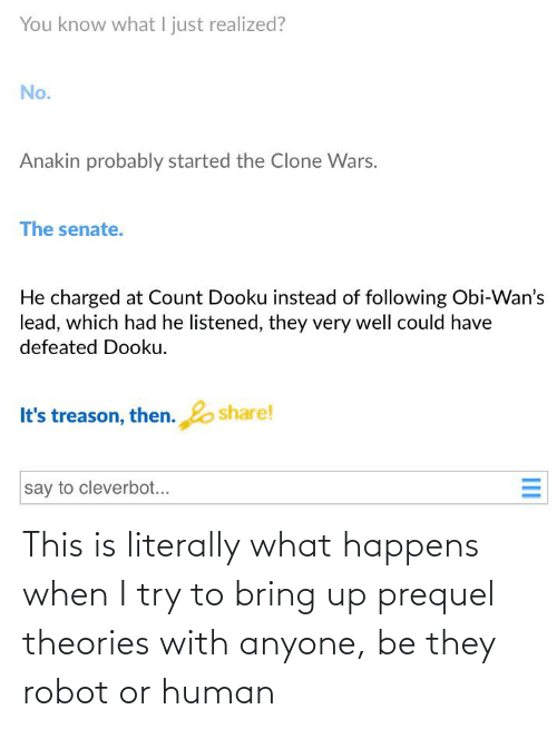 Treason, Clone Wars, and Human: You know what I just realized?  No.  Anakin probably started the Clone Wars.  The senate.  He charged at Count Dooku instead of following Obi-Wan's  lead, which had he listened, they very well could have  defeated Dooku.  share!  It's treason, then.  say to cleverbot...  III This is literally what happens when I try to bring up prequel theories with anyone, be they robot or human