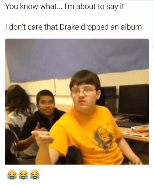 Funny, Drakes, and Album: You know what... I'm about to say it  don't care that Drake dropped an album 😂😂😂