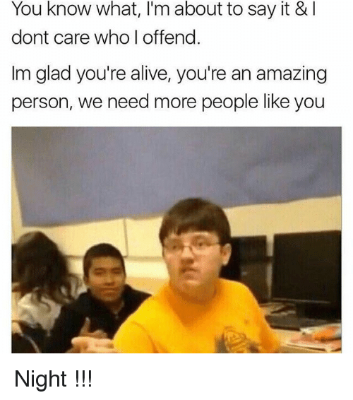 Alive, Memes, and Say It: You know what, I'm about to say it & I  dont care who offend  Im glad you're alive, you're an amazing  person, we need more people like you Night !!!