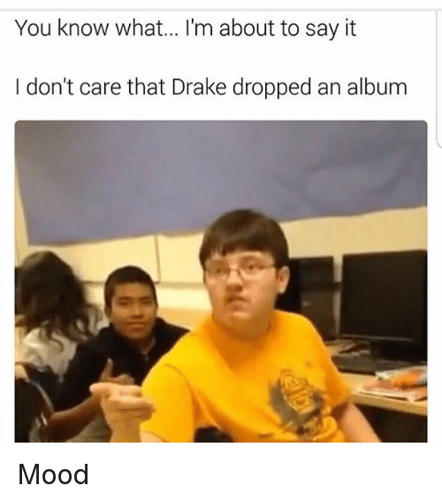 Funny, Drakes, and Album: You know what... I'm about to say it  I don't care that Drake dropped an album Mood