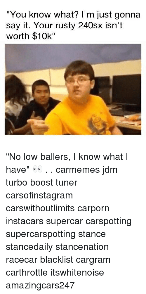 """Memes, Say It, and Boost: You know what? l'm just gonna  say it. Your rusty 240sx isn't  worth $10k"""" """"No low ballers, I know what I have"""" 👀 . . carmemes jdm turbo boost tuner carsofinstagram carswithoutlimits carporn instacars supercar carspotting supercarspotting stance stancedaily stancenation racecar blacklist cargram carthrottle itswhitenoise amazingcars247"""