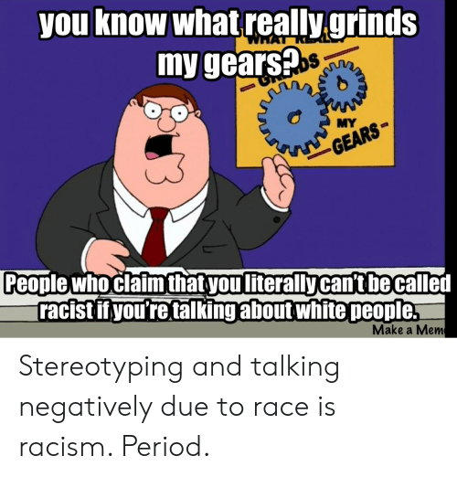 Period, Racism, and White People: you know what really.grinds  my gears?  MY  People whoclaim thatyouliterally can't be called  racist if you're talking about white people  Make a Mem Stereotyping and talking negatively due to race is racism. Period.