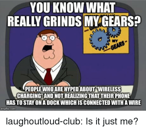 Club, Phone, and Tumblr: YOU KNOW WHAT  REALLY GRINDS MY GEARS  NY  PEOPLEWHO ARE HYPED ABOUT WIRELESS  CHARGING AND NOT REALIZING THAT THEIR PHONE  HAS TO STAY ON A DOCK WHICH IS CONNECTED WITH A WIRE  mglap.com laughoutloud-club:  Is it just me?