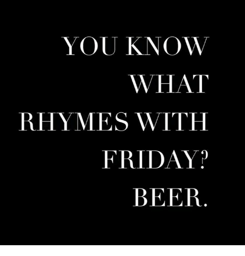 YOU KNOW WHAT RHYMES WITH FRIDAY? BEER | Beer Meme on ME ME